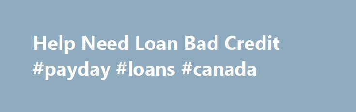 Help Need Loan Bad Credit #payday #loans #canada http://loans.remmont.com/help-need-loan-bad-credit-payday-loans-canada/  #need a loan with bad credit # Loan refinancing Help need loan bad credit implies reducing a before-current personal debt using a help Help need loan bad credit of a fresh one. Positive, informed lender workers may offer straightforward, educated results to patron s problems and problems. This makes the dealing easy and fast. Quik […]The post Help Need Loan Bad Credit…