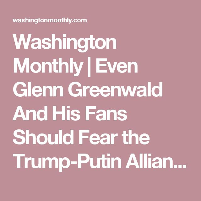 Washington Monthly |  Even Glenn Greenwald And His Fans Should Fear the Trump-Putin Alliance