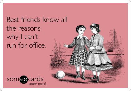 #Friendship: Best friends know all the reasons why I can't run for office.