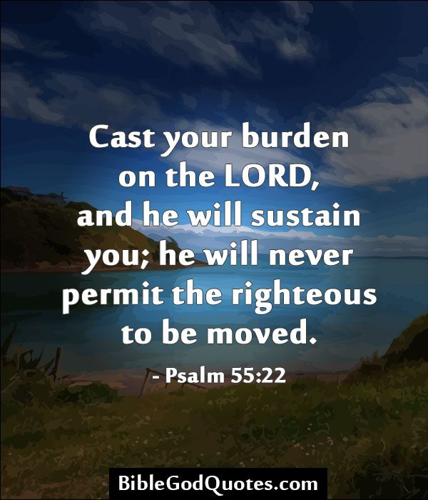 ✞ ✟ BibleGodQuotes.com ✟ ✞  Cast your burden on the LORD, and he will sustain you; he will never permit the righteous to be moved. - Psalm 55:22