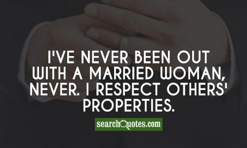 I've never been out with a married woman, never. I respect others' properties.