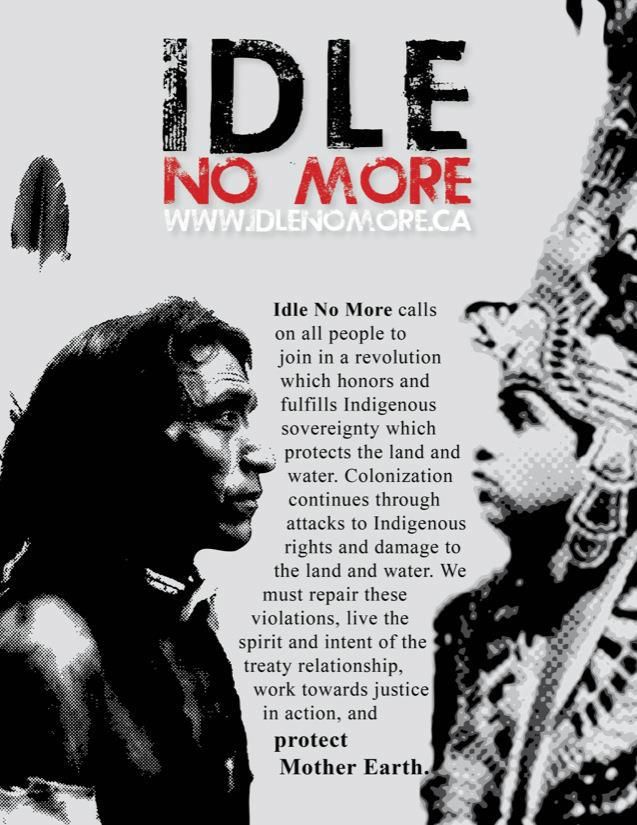 Idle No More calls on all people to join in a revolution which honors and fulfills Indigenous soverignty which protects the land and water. Colonization continues through attacks to Indigenous rights and damage to the land and water. We must repair these violations, live the spirit and intent of the treaty relationship, work towards justice in action, and protect Mother Earth.