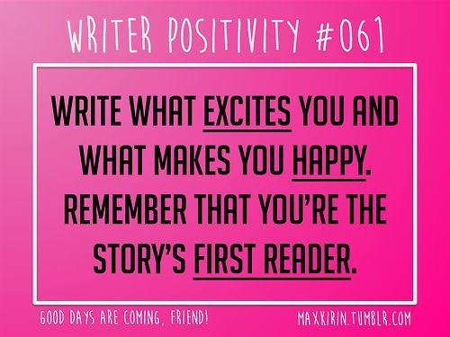 + DAILY WRITER POSITIVITY +  #061 Write what excites you, what makes you happy. Remember that you're the story's first reader.  Want more writerly content? Followmaxkirin.tumblr.com!