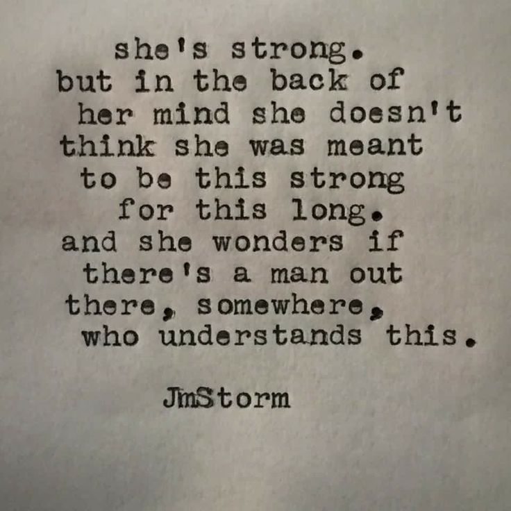 She's strong, but in the back of her one she doesn't think she was meant to be this strong for this long. And she wonders if there's a man out there, somewhere, who understands this.