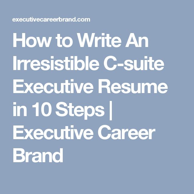 How to Write An Irresistible C-suite Executive Resume in 10 Steps | Executive Career Brand