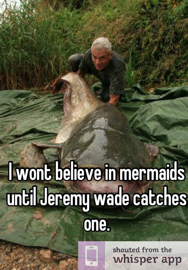 I wont believe in mermaids until Jeremy wade catches one.