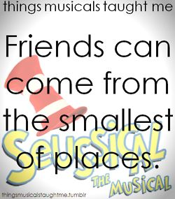 Friends can come from the smallest of places ~ Seussical the Musical