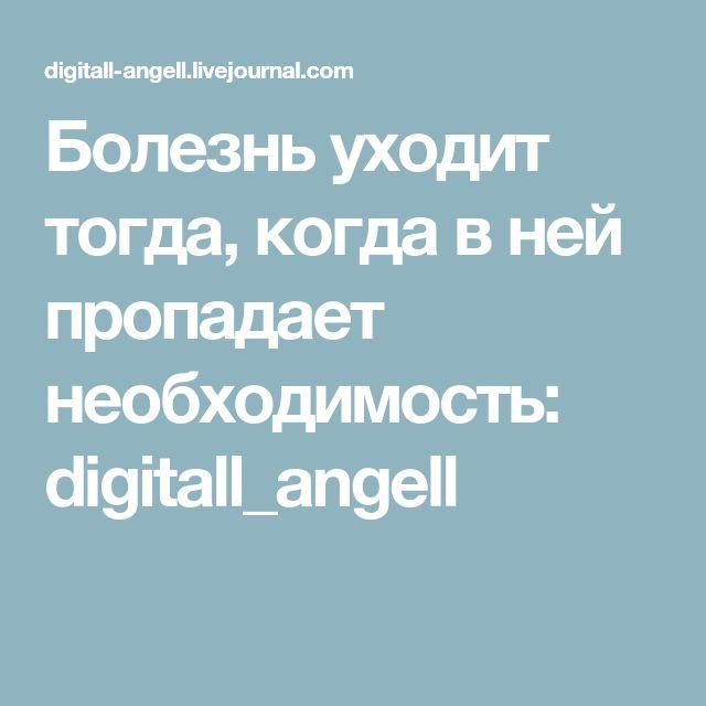 Болезнь уходит тогда, когда в ней пропадает необходимость: digitall_angell