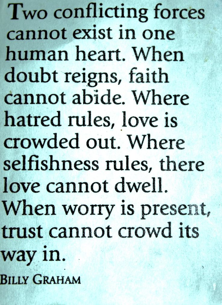 """""""Two conflicting forces cannot exist in one human heart. When doubt reigns, faith cannot abide. Where hatred rules, love is crowded out. Where selfishness rules, there love cannot dwell. When worry is present, trust cannot crowd its way in."""" -Billy Graham #quote"""