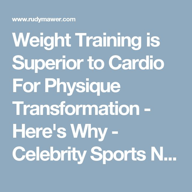 Weight Training is Superior to Cardio For Physique Transformation - Here's Why - Celebrity Sports Nutritionist - Online Physique Coach / Contest Prep - Online Personal Training - Rudy Mawer | Scientific Physique Coaching, Sports Nutrition, Elite Online Personal Trainer