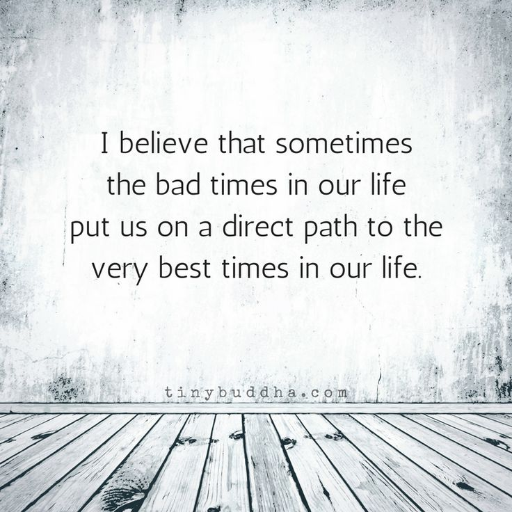 Sometimes Bad Times Lead Us to Good Times - Tiny Buddha