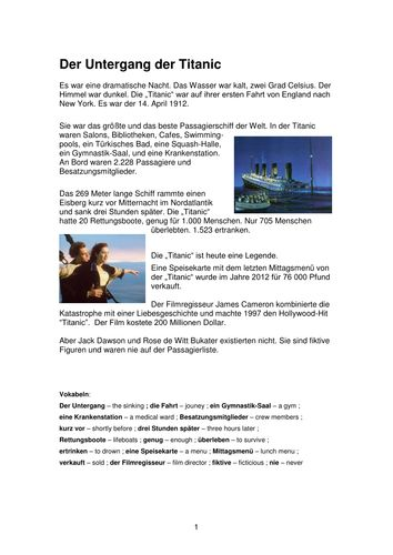 Untergang der Titanic -This German resource contains a lead text with a vocab list, followed by comprehension questions in English. There is then a grammar point, a 'find the phrase' exercise and a manipulation exercise. Pupils then study a list of German FAQs about the Titanic, select questions that interest them and research the answers. At the end, pupils are invited to write a text of their own about the Titanic.