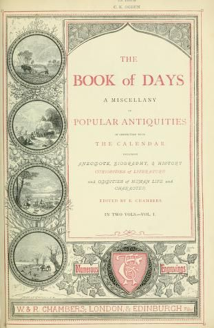 The book of days : a miscellany of popular antiquities in connection with the calendar, including anecdote, biography & history, curiosities of literature, and oddities of human life and character by Chambers, Robert, 1802-1871  Published 1869 Topics Days, Holidays, Fasts and feasts, Anecdotes -- Great Britain, Great Britain -- Antiquities SHOW MORE     Volume 1 Publisher London ; Edinburgh : W. & R. Chambers Pages 856 Possible copyright status NOT_IN_COPYRIGHT Language English