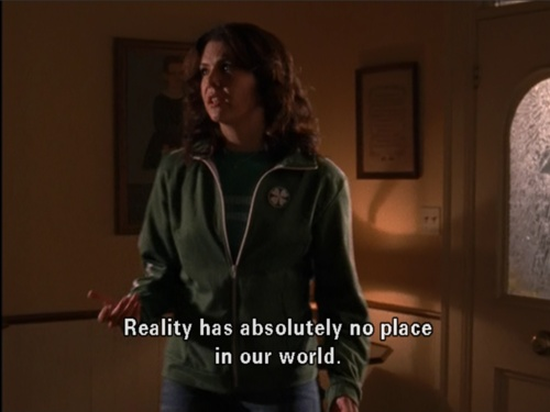 """Reality has absolutely no place in our world."" -Lorelai"