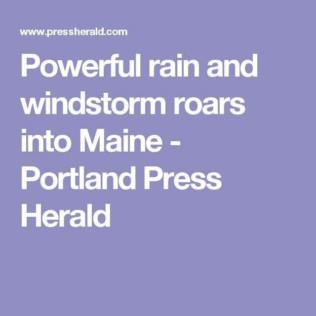 Powerful rain and windstorm roars into Maine - Portland Press Herald