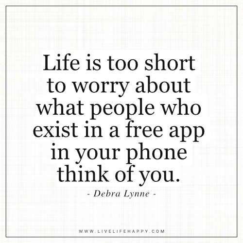 Life Quote: Life is too short to worry about what people who exist in a free app in your phone think of you. – Debra Lynne