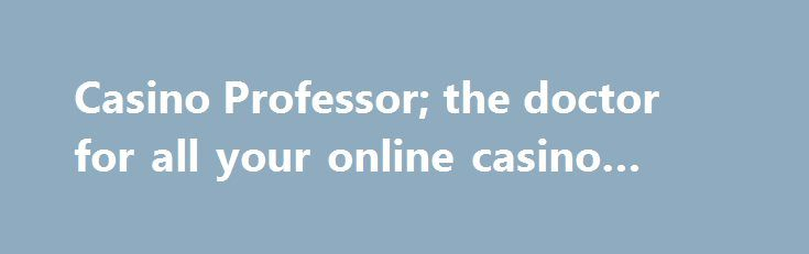 Casino Professor; the doctor for all your online casino needs http://casino4uk.com/2017/08/22/casino-professor-the-doctor-for-all-your-online-casino-needs/  As an independent online casino comparison site, Casino Professor combines ... treated to the tastiest casino bonuses and the latest casino news.The post Casino Professor; the doctor for all your online casino needs appeared first on Casino4uk.com.