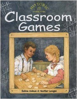 Classroom Games Bobbie Kalman Crabtree Publishing Classroom Games describes the fun and creative activities that teachers employed to grab the attention of their students in pioneer days. Explore games that made learning fun involving spelling, arithmetic, geography, history, art, music, holidays, and creative writing.  $9.95