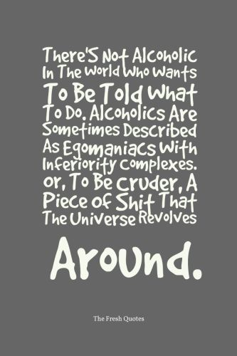 Inspiring Anti-Alcohol Slogans: There'S Not Alcoholic In The World Who Wants To Be Told What To Do. Alcoholics Are Sometimes Described As Egomaniacs With Inferiority Complexes. Or, To Be Cruder, A Piece Of Shit That The Universe Revolves Around. » Anthony Kiedi
