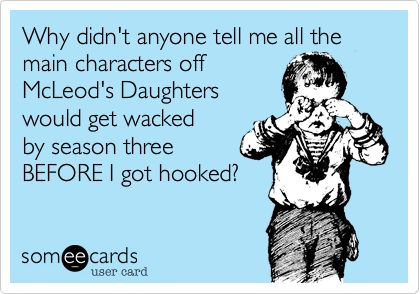 Why didn't anyone tell me all the main characters off McLeod's Daughters would get wacked by season three BEFORE I got hooked?