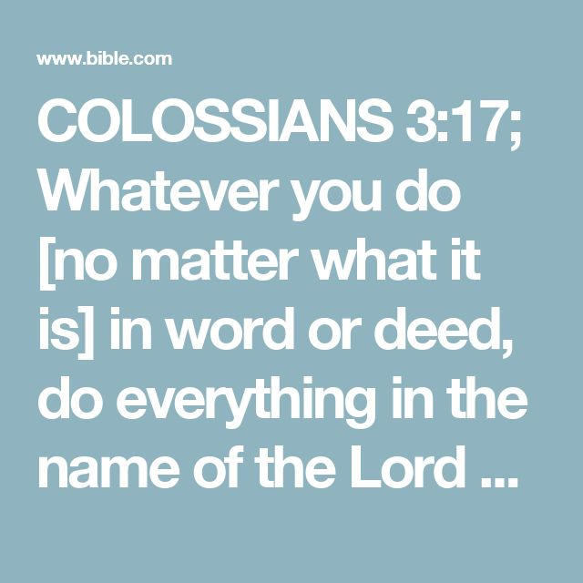 COLOSSIANS 3:17; Whatever you do [no matter what it is] in word or deed, do everything in the name of the Lord Jesus [and in dependence on Him], giving thanks to God the Father through Him.