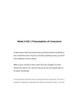 "Week 4 DQ 1 Presumption of Innocence    In discussions about personal privacy and government surveillance, one sometimes hears ""If you're not doing anything wrong, you don't have anything to worry about.""     What is your reaction to… (More)"