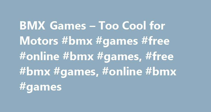 BMX Games – Too Cool for Motors #bmx #games #free #online #bmx #games, #free #bmx #games, #online #bmx #games http://sweden.remmont.com/bmx-games-too-cool-for-motors-bmx-games-free-online-bmx-games-free-bmx-games-online-bmx-games/  # BMX Games Kick up some dirt and get big air on these stunt tracks! B Is for Better Than Motocross BMX is an abbreviation for bicycle motocross motocross being the stunt-filled, dirtbike-fueled sport that's popular in stadiums and super obstacle courses and…