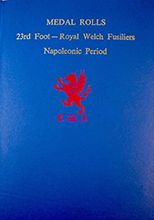 Medal Rolls: 23rd Foot (Royal Welch Fusiliers): Napoleonic Period (Hardcover)  by Norman Holme (Editor), E.L. Kirby (Editor) Price: £12 - Postage: UK £2.99 (other destinations at cost) Paypal: rwfmuseum1@btconnect.com