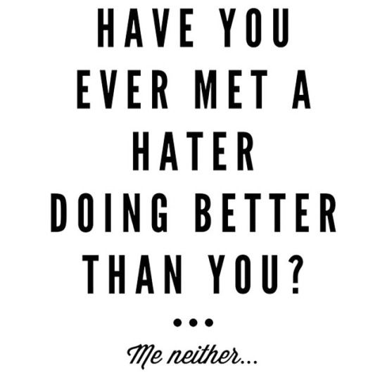 have you ever met a hater doing better than you?