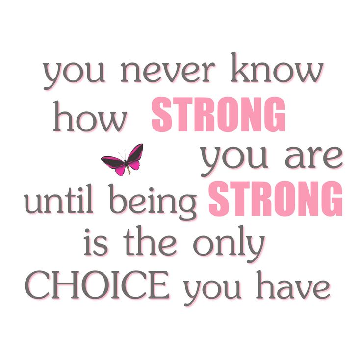 You never know how strong you are until being strong is the only choice.  I had no choice.