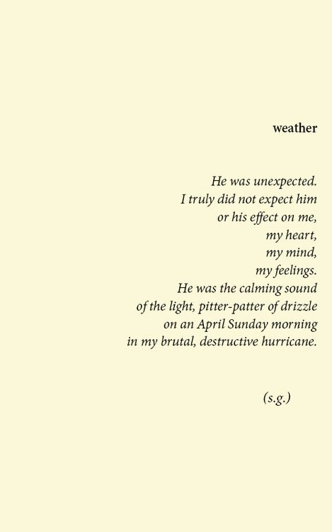 He was unexpected. I truly did not expect him or his effect on me, my heart, my mind, my feelings. He was the calming sound of the light, pitter-patter of drizzle on an April Sunday morning in my brutal, destructive hurricane. @emmasusanno #TrueLoveisForever