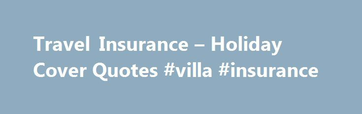 Travel Insurance – Holiday Cover Quotes #villa #insurance http://lexingtone.remmont.com/travel-insurance-holiday-cover-quotes-villa-insurance/  # Travel insurance UK Wherever you're going, whatever you'll be doing there, and no matter what age you are, we've probably got a travel insurance policy that will cover you, your family and your valuables. Isn't that nice? We've got a range of different options, including travel insurance policies for one-off trips, annual multi-trip policies for if…