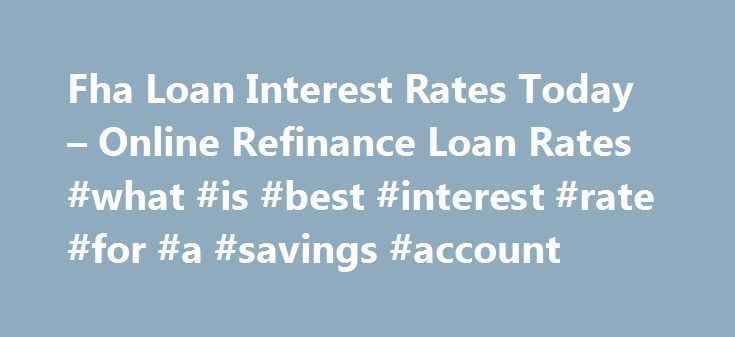 Fha Loan Interest Rates Today – Online Refinance Loan Rates #what #is #best #interest #rate #for #a #savings #account http://savings.nef2.com/fha-loan-interest-rates-today-online-refinance-loan-rates-what-is-best-interest-rate-for-a-savings-account/  fha loan interest rates today You can find more information on FHA Home Loan Refinance by clicking on the links at the bottom of this article, the best advice we can receive is not going to try to refinance on your own. fha loan interest rates…