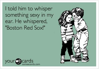 I told him to whisper something sexy in my ear. He whispered, 'Boston Red Sox!': Redsox
