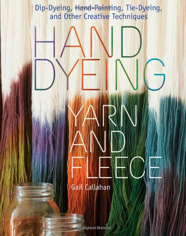 Hand Dyeing Yarn and Fleece: Dip-Dyeing, Hand-Painting, Tie-Dyeing, and Other Creative Techniques by Gail Callahan