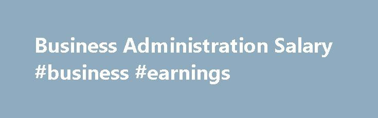 Business Administration Salary #business #earnings http://earnings.remmont.com/business-administration-salary-business-earnings-3/  #business earnings # Business Administration Salary and Job Outlook Source: U.S. Bureau of Labor Statistics 2016-17 Occupational Outlook Handbook *The salary information listed is based on a national average, unless noted. Actual salaries may vary greatly based on specialization within the field, location, years of experience and a variety of other factors…