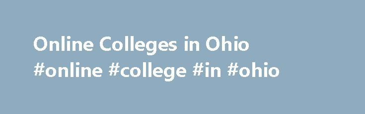Online Colleges in Ohio #online #college #in #ohio http://arizona.nef2.com/online-colleges-in-ohio-online-college-in-ohio/  # Online Colleges in Ohio Overview of Online Colleges in Ohio In 2013, 161 colleges in Ohio offered distance learning degrees, including two schools that held their online programming to the highest academic standards: Ohio State and Franklin University. Many of the state s online programs were originally offered by private schools, but today are provided by many of…