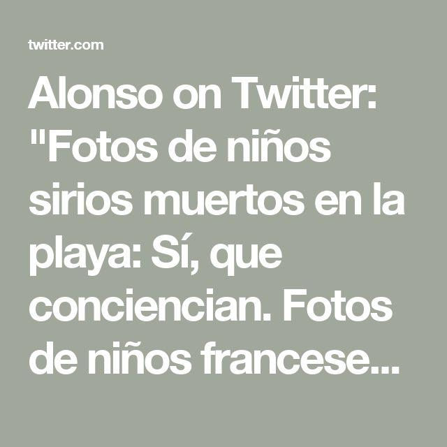 """Alonso on Twitter: """"Fotos de niños sirios muertos en la playa: Sí, que conciencian. Fotos de niños franceses muertos en Niza: No, que conciencian."""""""