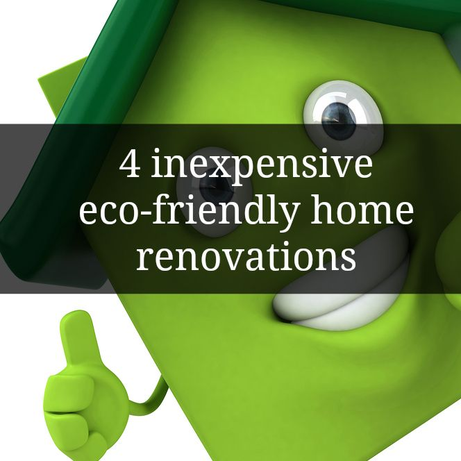4 Inexpensive Eco-friendly Home Renovations. Go Green