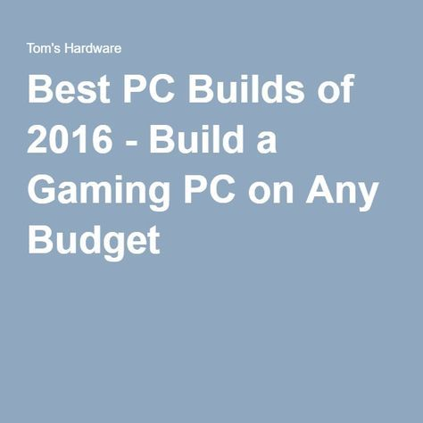 Best PC Builds of 2016 - Build a Gaming PC on Any Budget