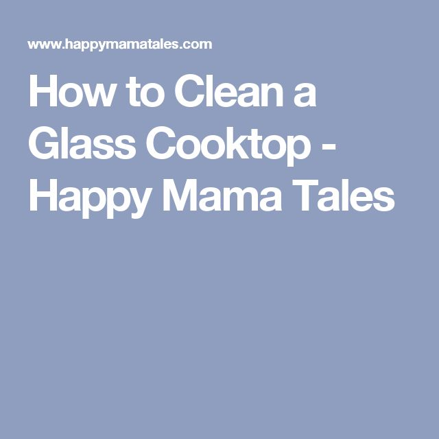 How to Clean a Glass Cooktop - Happy Mama Tales