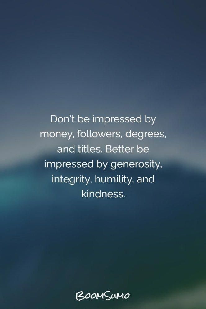 Be Impressed With Integrity And Kindness Impressed Generosity Integrity Humility Kindness Inspirational Quotes Motivation Wisdom Quotes Life Quotes