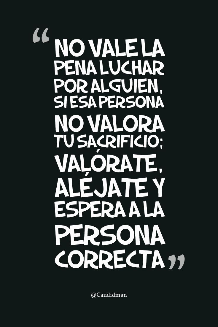 """""""No vale la pena luchar por alguien, si esa persona no valora tu sacrificio; valórate, aléjate y espera a la persona correcta"""". @candidman #Frases #Motivacion"""