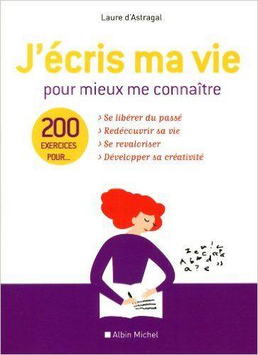 Amazon.fr - J'écris ma vie pour mieux me connaître : 200 exercices - Laure D'Astragal - Livres