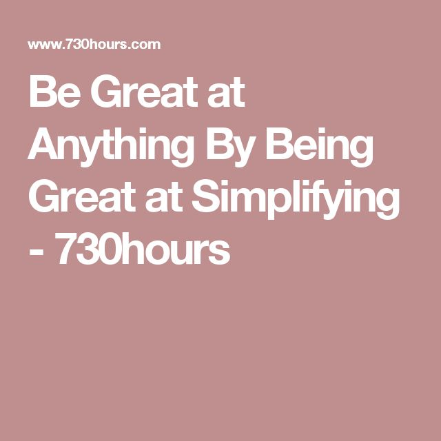 Be Great at Anything By Being Great at Simplifying - 730hours