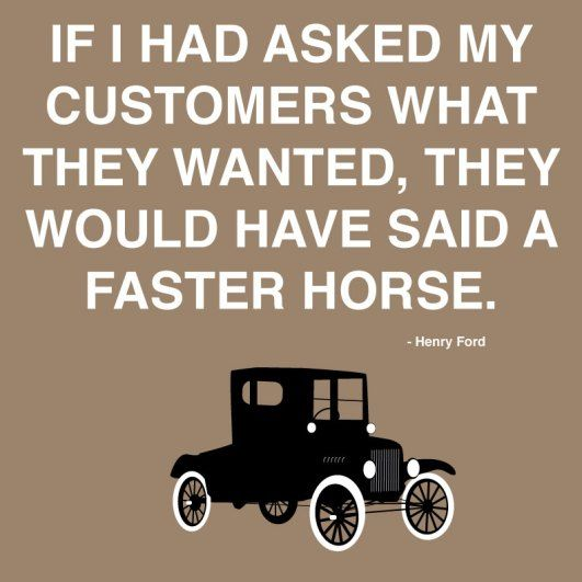 """If I'd asked my customers what they wanted, they'd have said, """"A faster horse."""" Henry Ford"""