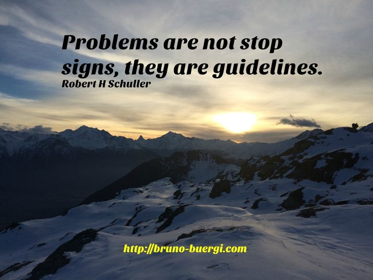 Problems are not stop signs, they are guidelines. Robert H Schuller