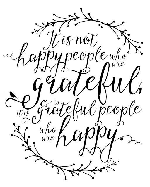 """It is not happy people who are grateful, it is grateful people who are happy."""