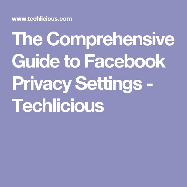 The Comprehensive Guide to Facebook Privacy Settings - Techlicious