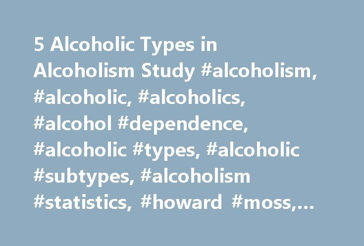 5 Alcoholic Types in Alcoholism Study #alcoholism, #alcoholic, #alcoholics, #alcohol #dependence, #alcoholic #types, #alcoholic #subtypes, #alcoholism #statistics, #howard #moss, #hitti http://south-sudan.nef2.com/5-alcoholic-types-in-alcoholism-study-alcoholism-alcoholic-alcoholics-alcohol-dependence-alcoholic-types-alcoholic-subtypes-alcoholism-statistics-howard-moss-hitti/  5 Types of Alcoholics Identified This content has not been reviewed within the past year and may not represent…